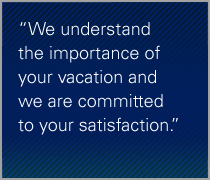 We understand the importance of your vacation and we are committed to your satisfaction.